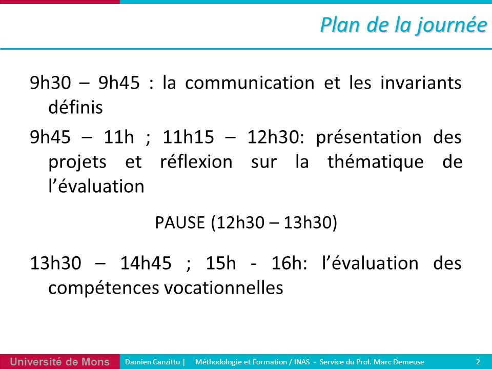 Université de Mons Damien Canzittu   Méthodologie et Formation / INAS - Service du Prof. Marc Demeuse 2 Plan de la journée 9h30 – 9h45 : la communicat