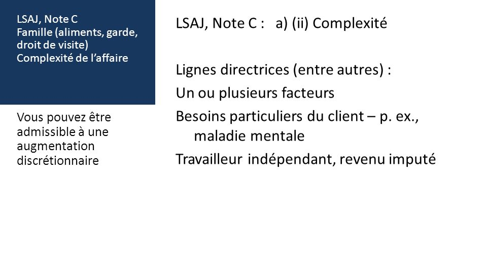 LSAJ, Note C Famille (aliments, garde, droit de visite) Complexité de laffaire LSAJ, Note C : a) (ii) Complexité Lignes directrices (entre autres) : Un ou plusieurs facteurs Besoins particuliers du client – p.