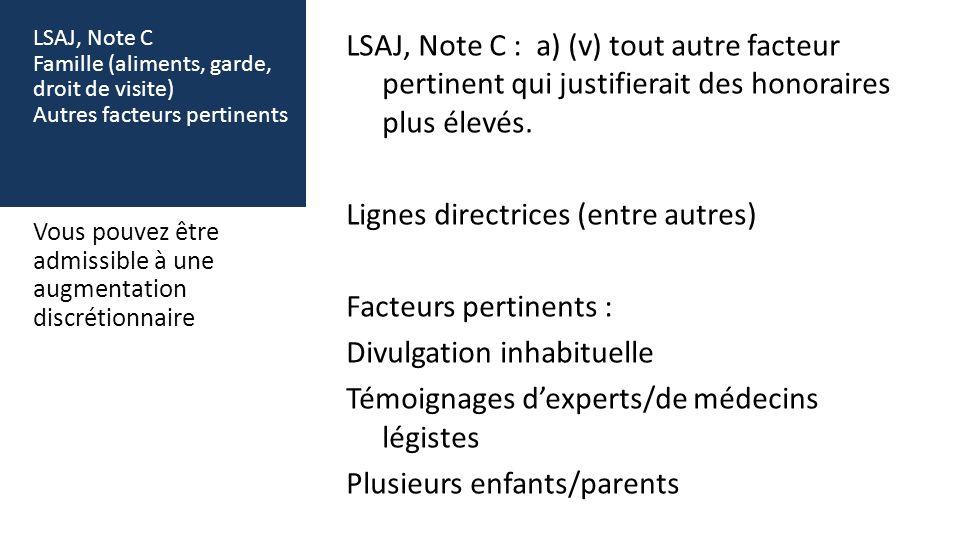LSAJ, Note C Famille (aliments, garde, droit de visite) Autres facteurs pertinents LSAJ, Note C : a) (v) tout autre facteur pertinent qui justifierait des honoraires plus élevés.