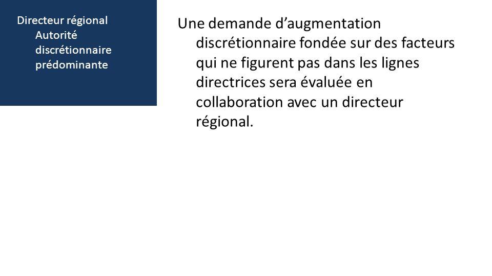 Directeur régional Autorité discrétionnaire prédominante Une demande daugmentation discrétionnaire fondée sur des facteurs qui ne figurent pas dans les lignes directrices sera évaluée en collaboration avec un directeur régional.