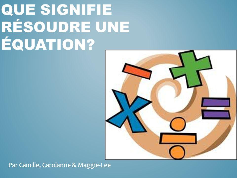 QUE SIGNIFIE RÉSOUDRE UNE ÉQUATION? Par Camille, Carolanne & Maggie-Lee