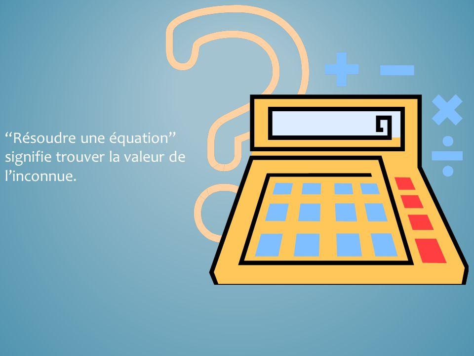 Résoudre une équation signifie trouver la valeur de linconnue.