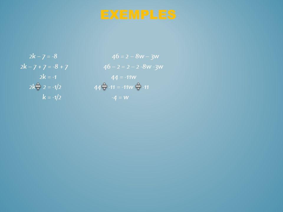 2k – 7 = -8 46 = 2 – 8w – 3w 2k – 7 + 7 = -8 + 7 46 – 2 = 2 – 2 -8w -3w 2k = -1 44 = -11w 2k 2 = -1/2 44 -11 = -11w -11 k = -1/2 -4 = w EXEMPLES