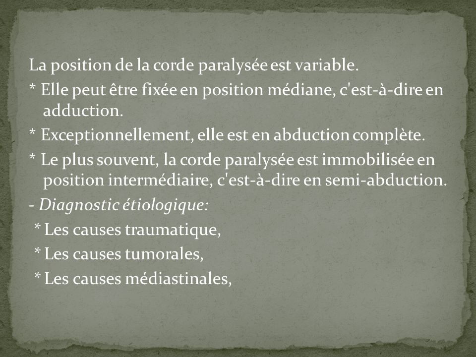 La position de la corde paralysée est variable. * Elle peut être fixée en position médiane, c'est-à-dire en adduction. * Exceptionnellement, elle est