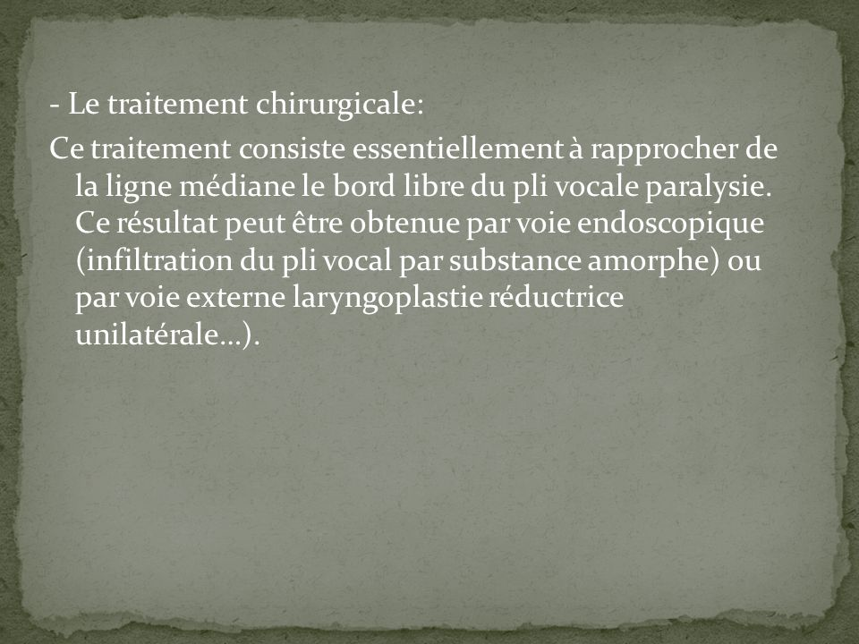 - Le traitement chirurgicale: Ce traitement consiste essentiellement à rapprocher de la ligne médiane le bord libre du pli vocale paralysie. Ce résult