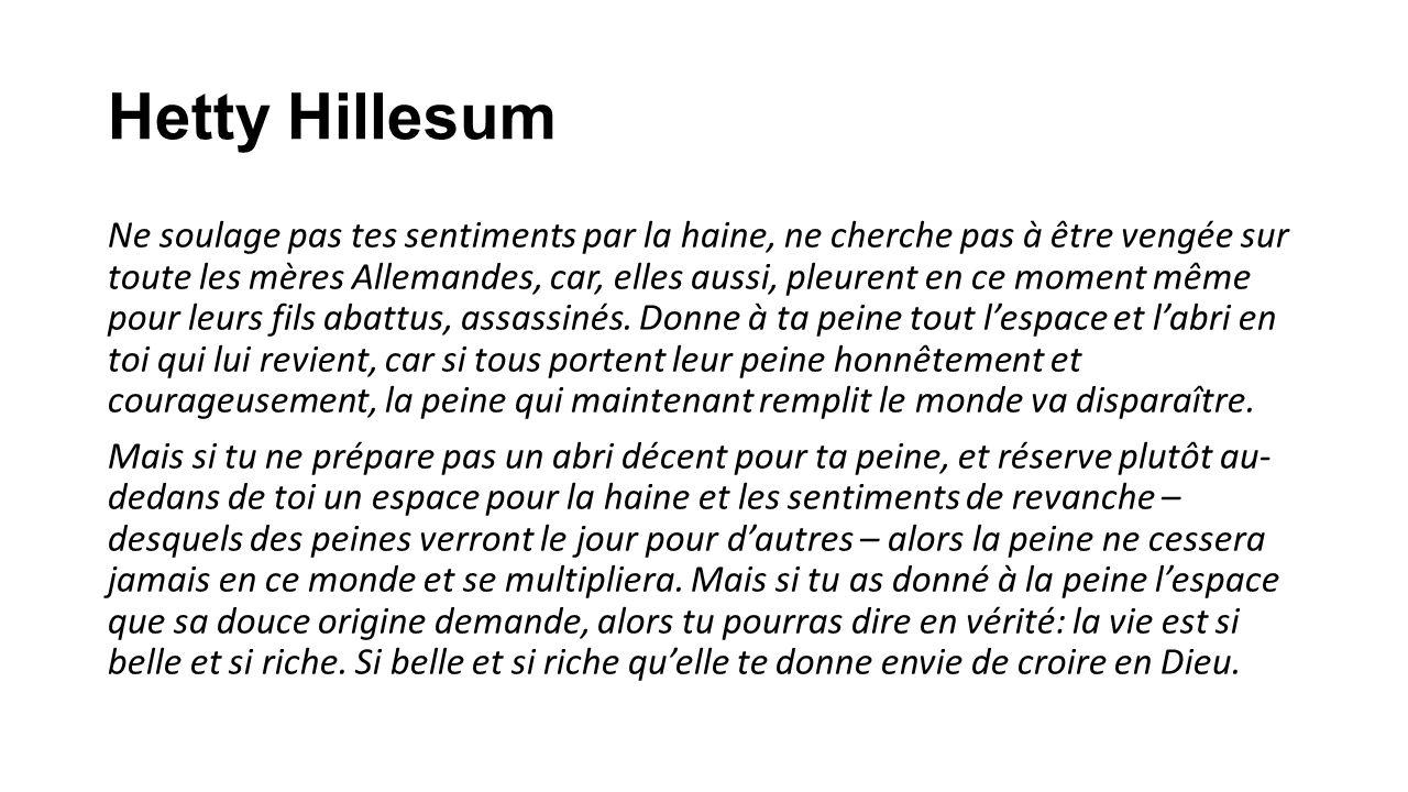 Hetty Hillesum Ne soulage pas tes sentiments par la haine, ne cherche pas à être vengée sur toute les mères Allemandes, car, elles aussi, pleurent en ce moment même pour leurs fils abattus, assassinés.