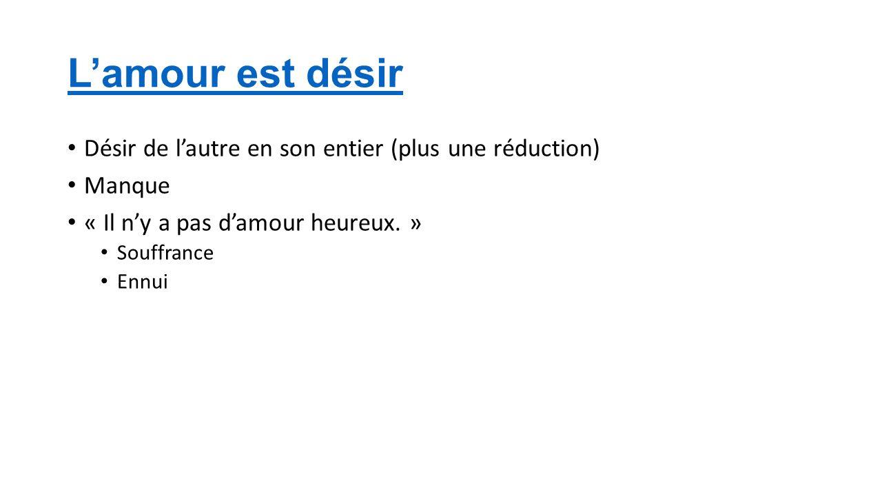 Lamour est désir Désir de lautre en son entier (plus une réduction) Manque « Il ny a pas damour heureux.