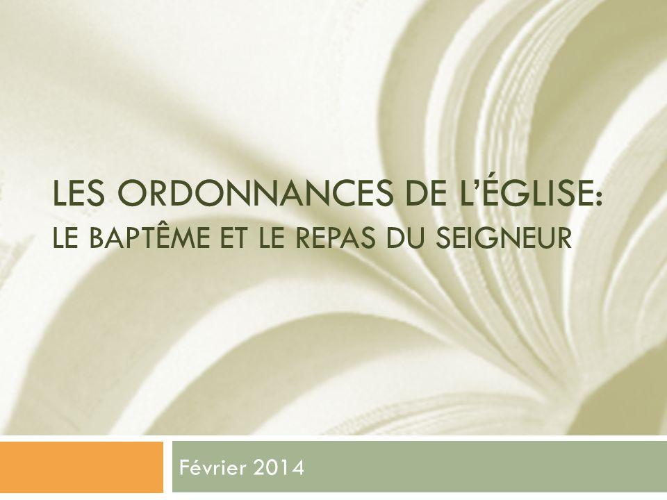 LES ORDONNANCES DE LÉGLISE: LE BAPTÊME ET LE REPAS DU SEIGNEUR Février 2014