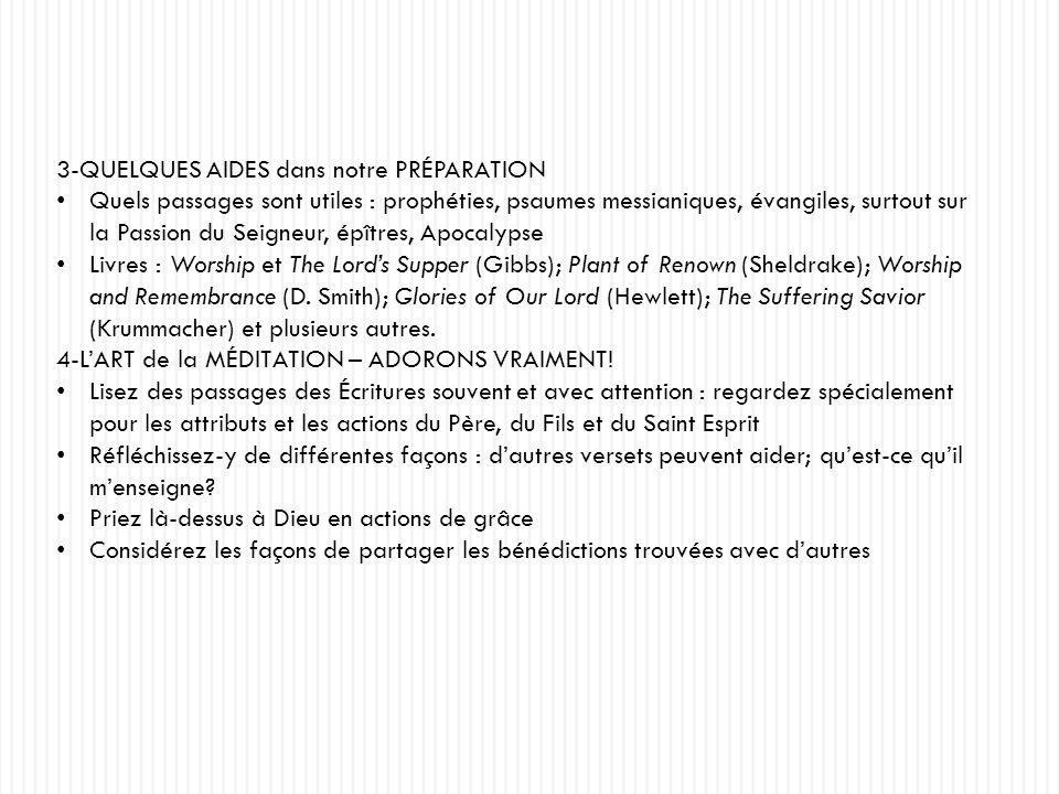 3-QUELQUES AIDES dans notre PRÉPARATION Quels passages sont utiles : prophéties, psaumes messianiques, évangiles, surtout sur la Passion du Seigneur, épîtres, Apocalypse Livres : Worship et The Lords Supper (Gibbs); Plant of Renown (Sheldrake); Worship and Remembrance (D.