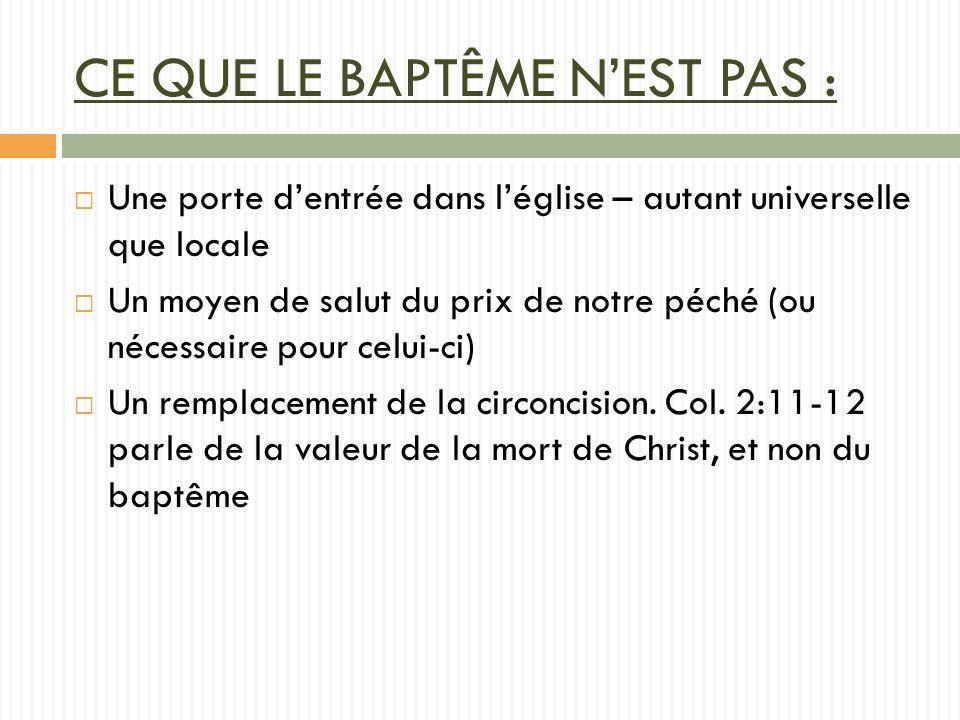 CE QUE LE BAPTÊME NEST PAS : Une porte dentrée dans léglise – autant universelle que locale Un moyen de salut du prix de notre péché (ou nécessaire pour celui-ci) Un remplacement de la circoncision.