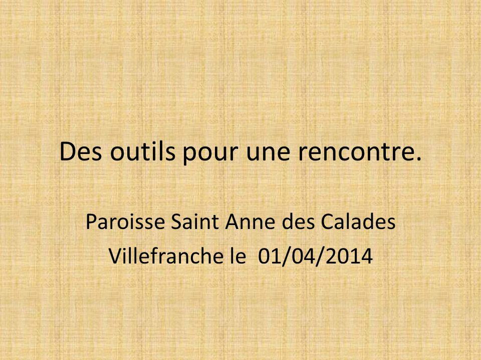 Des outils pour une rencontre. Paroisse Saint Anne des Calades Villefranche le 01/04/2014