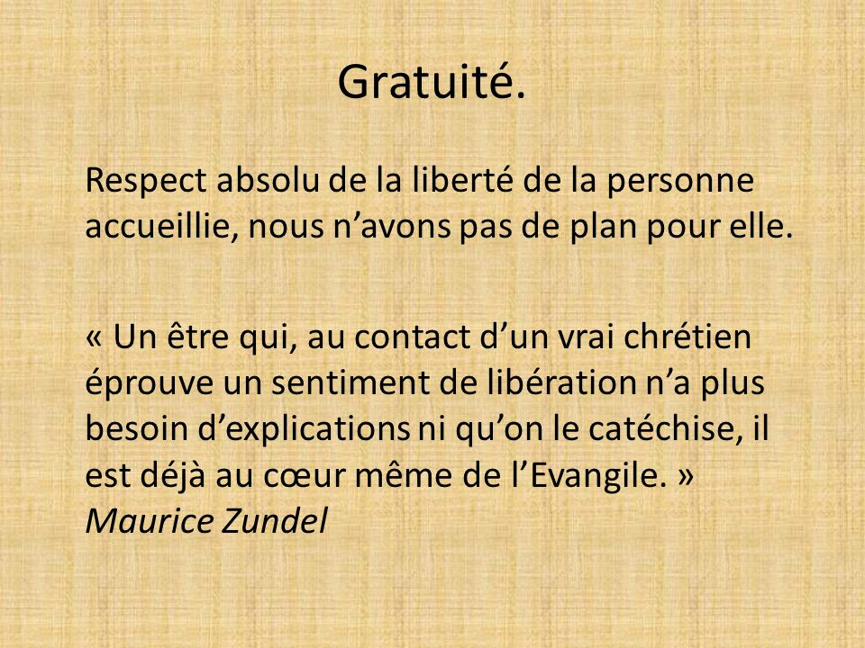 Gratuité. Respect absolu de la liberté de la personne accueillie, nous navons pas de plan pour elle. « Un être qui, au contact dun vrai chrétien éprou