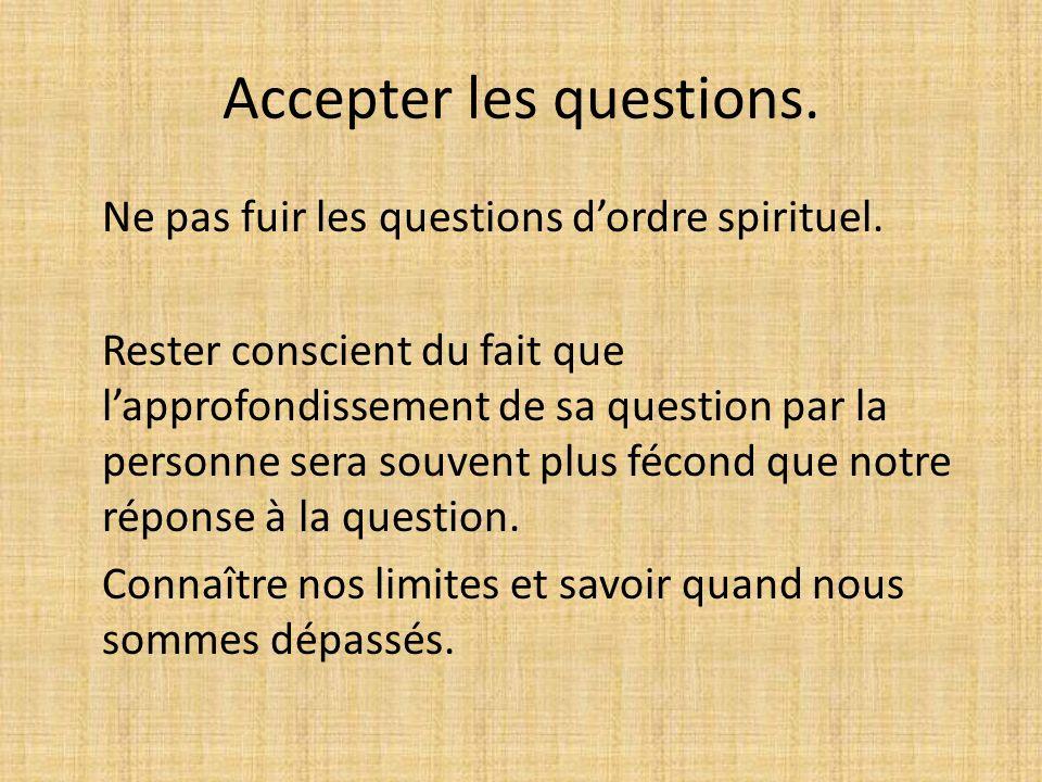 Accepter les questions. Ne pas fuir les questions dordre spirituel. Rester conscient du fait que lapprofondissement de sa question par la personne ser