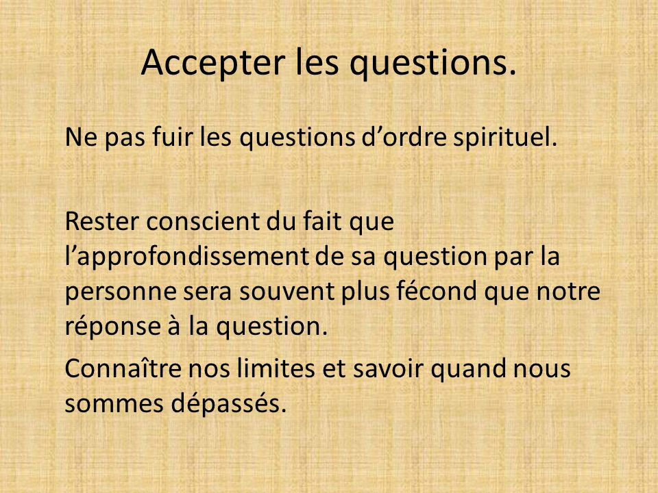 Accepter les questions.Ne pas fuir les questions dordre spirituel.