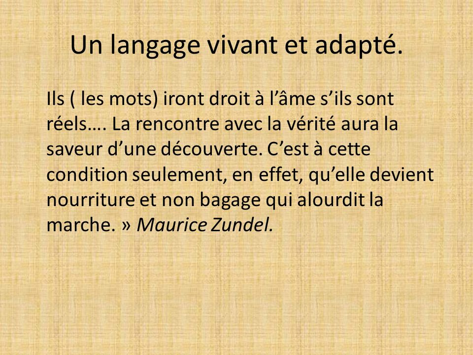 Un langage vivant et adapté. Ils ( les mots) iront droit à lâme sils sont réels…. La rencontre avec la vérité aura la saveur dune découverte. Cest à c
