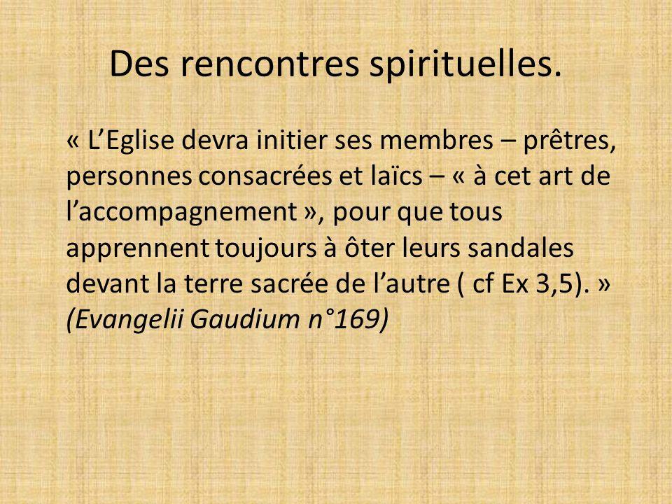Des rencontres spirituelles. « LEglise devra initier ses membres – prêtres, personnes consacrées et laïcs – « à cet art de laccompagnement », pour que