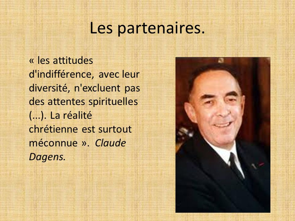 Les partenaires. « les attitudes d'indifférence, avec leur diversité, n'excluent pas des attentes spirituelles (...). La réalité chrétienne est surtou
