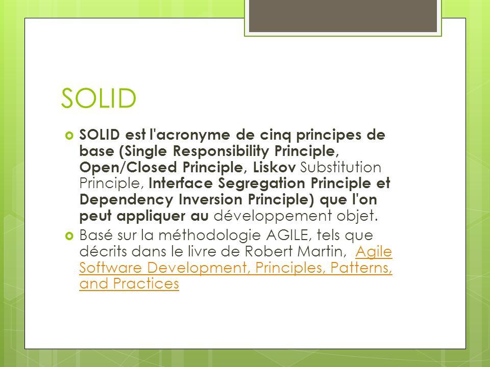 SOLID SOLID est l acronyme de cinq principes de base (Single Responsibility Principle, Open/Closed Principle, Liskov Substitution Principle, Interface Segregation Principle et Dependency Inversion Principle) que l on peut appliquer au développement objet.