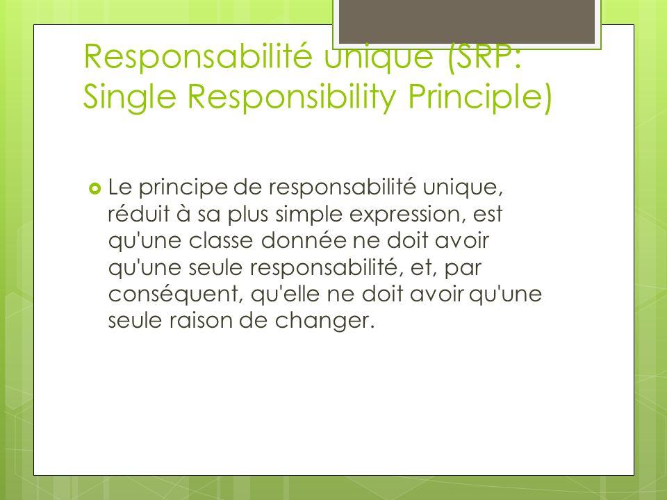 Le principe de responsabilité unique, réduit à sa plus simple expression, est qu une classe donnée ne doit avoir qu une seule responsabilité, et, par conséquent, qu elle ne doit avoir qu une seule raison de changer.