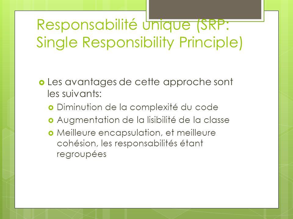 Responsabilité unique (SRP: Single Responsibility Principle) Les avantages de cette approche sont les suivants: Diminution de la complexité du code Augmentation de la lisibilité de la classe Meilleure encapsulation, et meilleure cohésion, les responsabilités étant regroupées