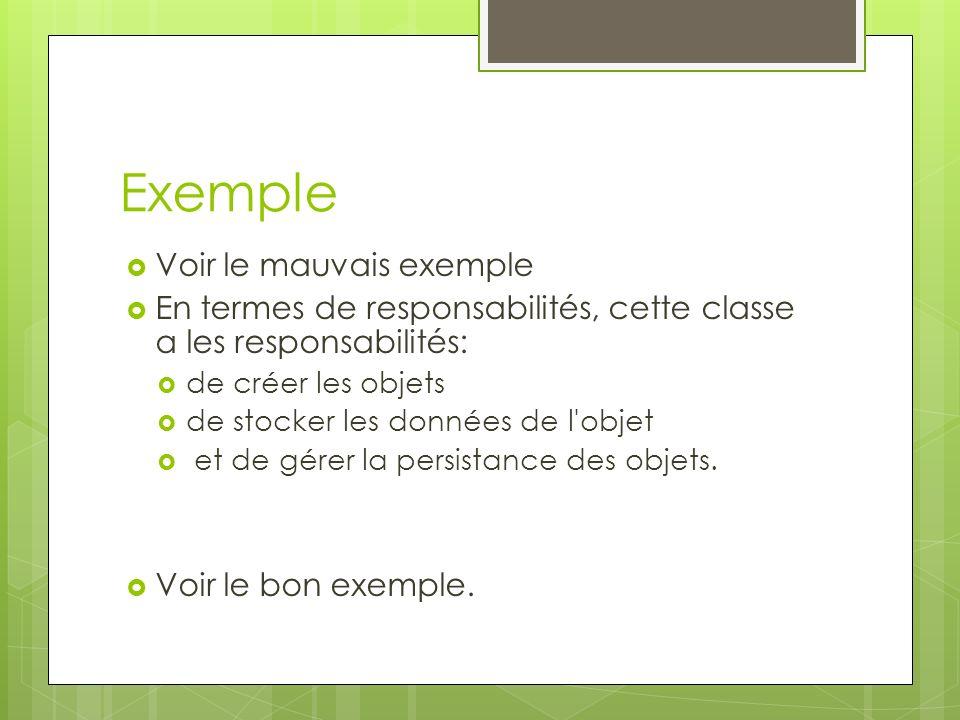 Exemple Voir le mauvais exemple En termes de responsabilités, cette classe a les responsabilités: de créer les objets de stocker les données de l objet et de gérer la persistance des objets.
