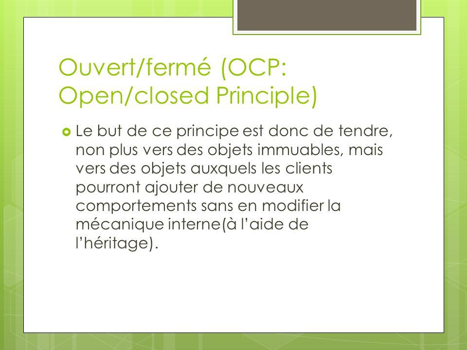 Ouvert/fermé (OCP: Open/closed Principle) Le but de ce principe est donc de tendre, non plus vers des objets immuables, mais vers des objets auxquels les clients pourront ajouter de nouveaux comportements sans en modifier la mécanique interne(à laide de lhéritage).