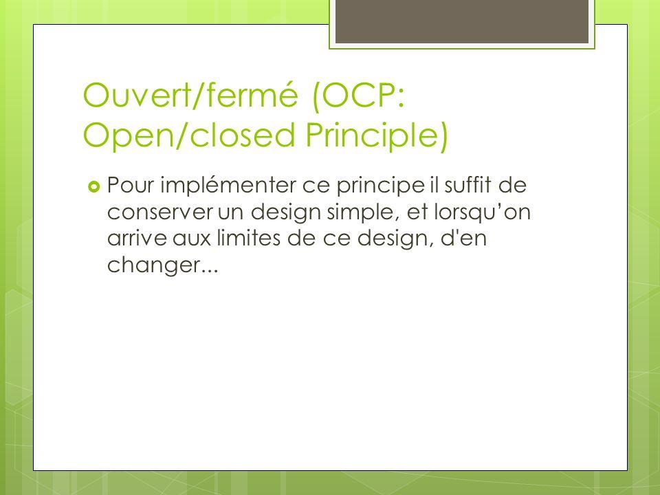 Ouvert/fermé (OCP: Open/closed Principle) Pour implémenter ce principe il suffit de conserver un design simple, et lorsquon arrive aux limites de ce design, d en changer...