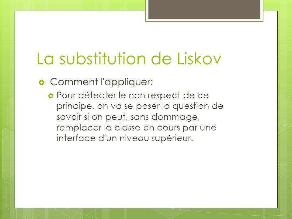 La substitution de Liskov Comment l appliquer: Pour détecter le non respect de ce principe, on va se poser la question de savoir si on peut, sans dommage, remplacer la classe en cours par une interface d un niveau supérieur.