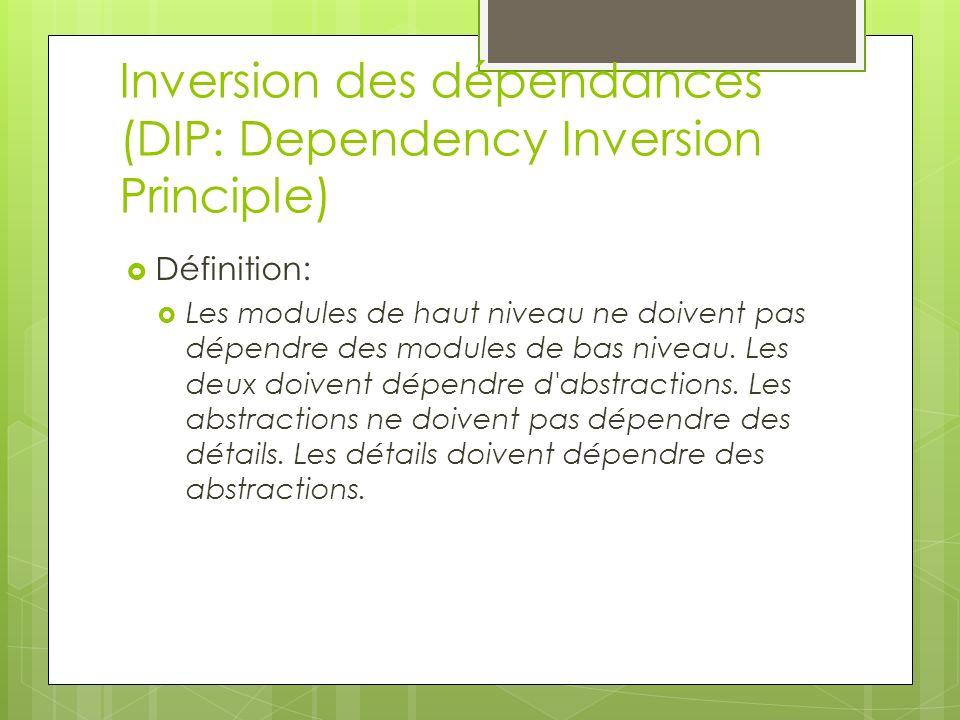 Inversion des dépendances (DIP: Dependency Inversion Principle) Définition: Les modules de haut niveau ne doivent pas dépendre des modules de bas niveau.