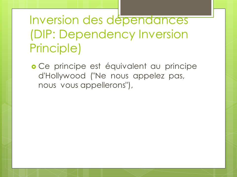 Inversion des dépendances (DIP: Dependency Inversion Principle) Ce principe est équivalent au principe d Hollywood ( Ne nous appelez pas, nous vous appellerons ),