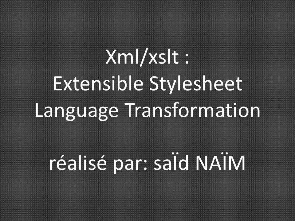 Xml/xslt : Extensible Stylesheet Language Transformation réalisé par: saÏd NAÏM