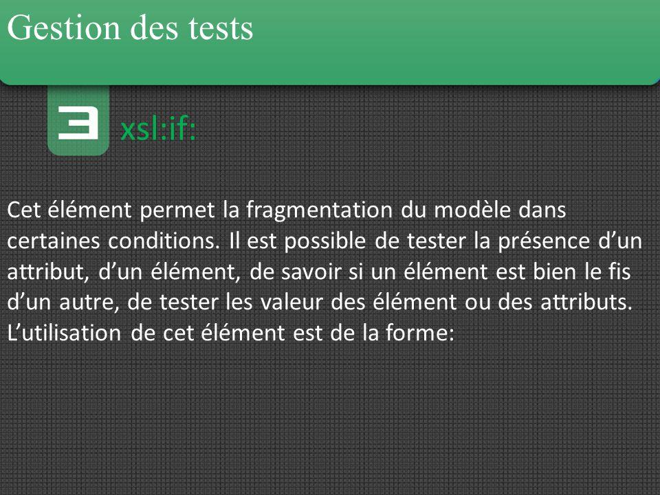 Gestion des tests xsl:if: Cet élément permet la fragmentation du modèle dans certaines conditions. Il est possible de tester la présence dun attribut,