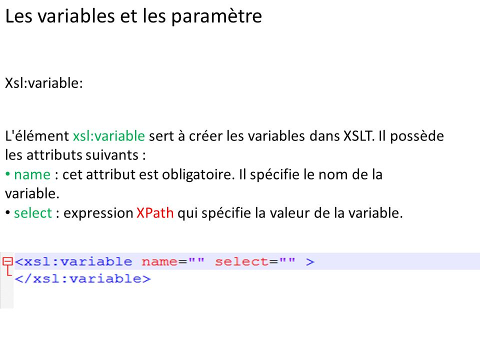 Les variables et les paramètre Xsl:variable: L'élément xsl:variable sert à créer les variables dans XSLT. Il possède les attributs suivants : name : c