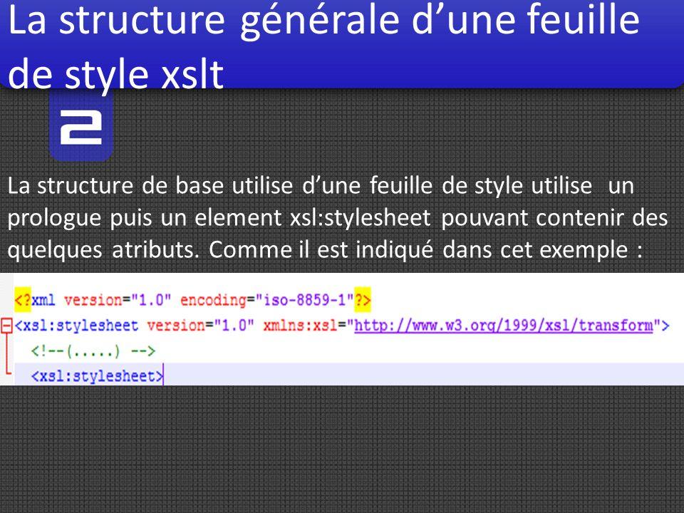 La structure générale dune feuille de style xslt La structure de base utilise dune feuille de style utilise un prologue puis un element xsl:stylesheet pouvant contenir des quelques atributs.