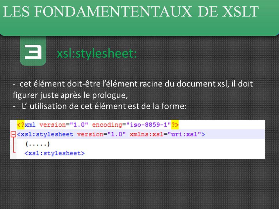 LES FONDAMENTENTAUX DE XSLT xsl:stylesheet: - cet élément doit-être lélément racine du document xsl, il doit figurer juste après le prologue, - L utilisation de cet élément est de la forme: