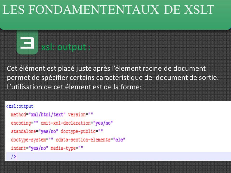LES FONDAMENTENTAUX DE XSLT xsl: output : Cet élément est placé juste après lélement racine de document permet de spécifier certains caractèristique de document de sortie.