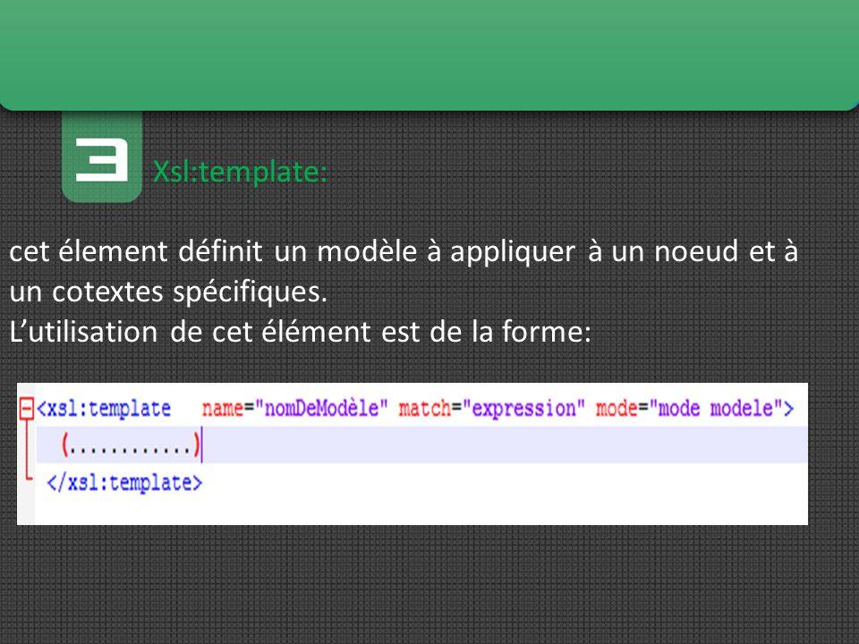 Xsl:template: cet élement définit un modèle à appliquer à un noeud et à un cotextes spécifiques.