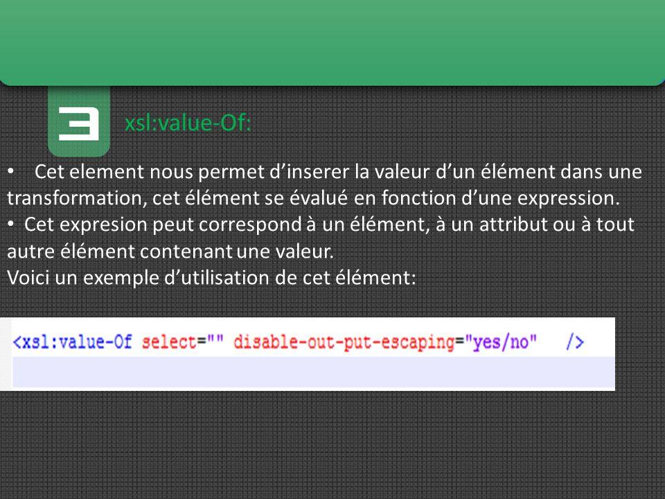 xsl:value-Of: Cet element nous permet dinserer la valeur dun élément dans une transformation, cet élément se évalué en fonction dune expression. Cet e
