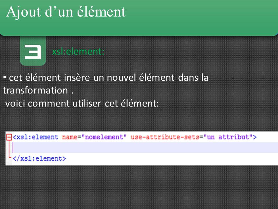 xsl:element: cet élément insère un nouvel élément dans la transformation. voici comment utiliser cet élément: Ajout dun élément