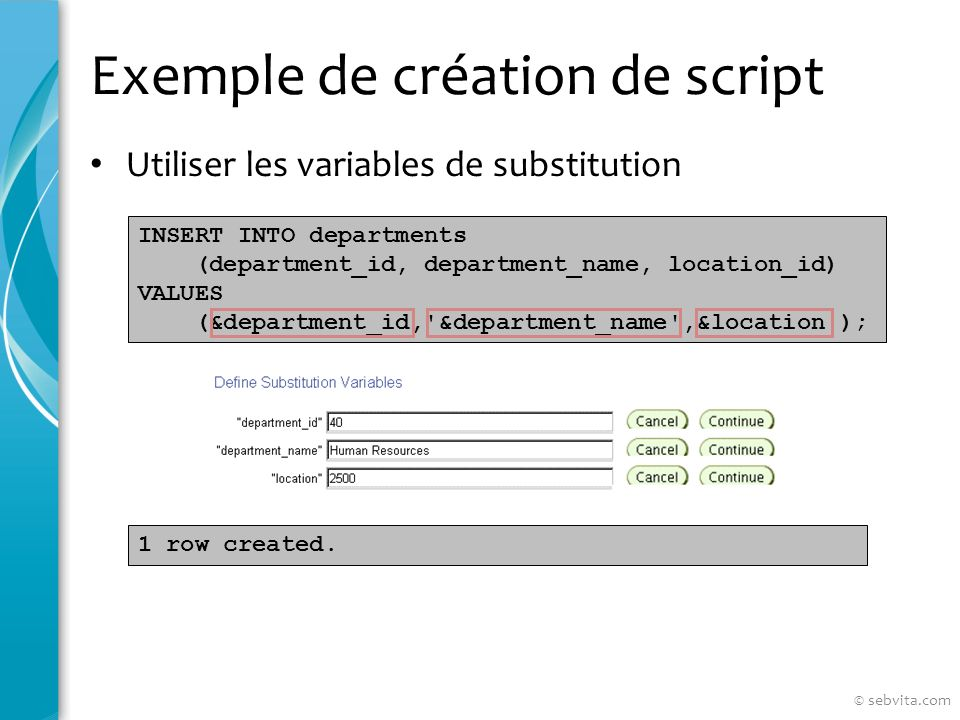 Exemple de création de script Utiliser les variables de substitution INSERT INTO departments (department_id, department_name, location_id) VALUES (&department_id, &department_name ,&location ); 1 row created.