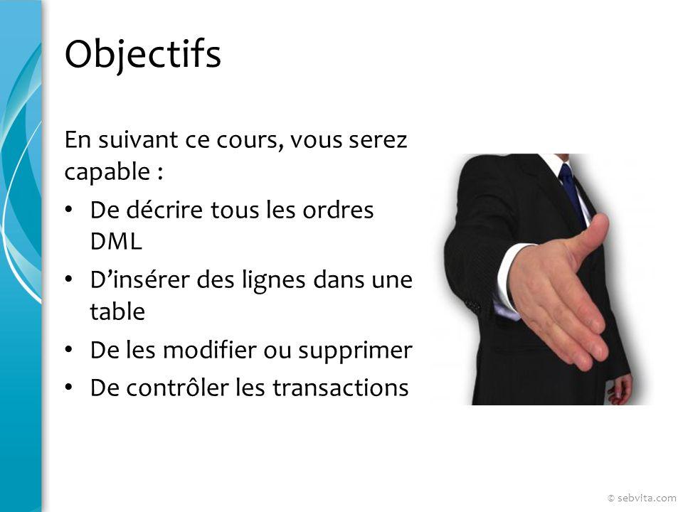 Objectifs En suivant ce cours, vous serez capable : De décrire tous les ordres DML Dinsérer des lignes dans une table De les modifier ou supprimer De contrôler les transactions © sebvita.com