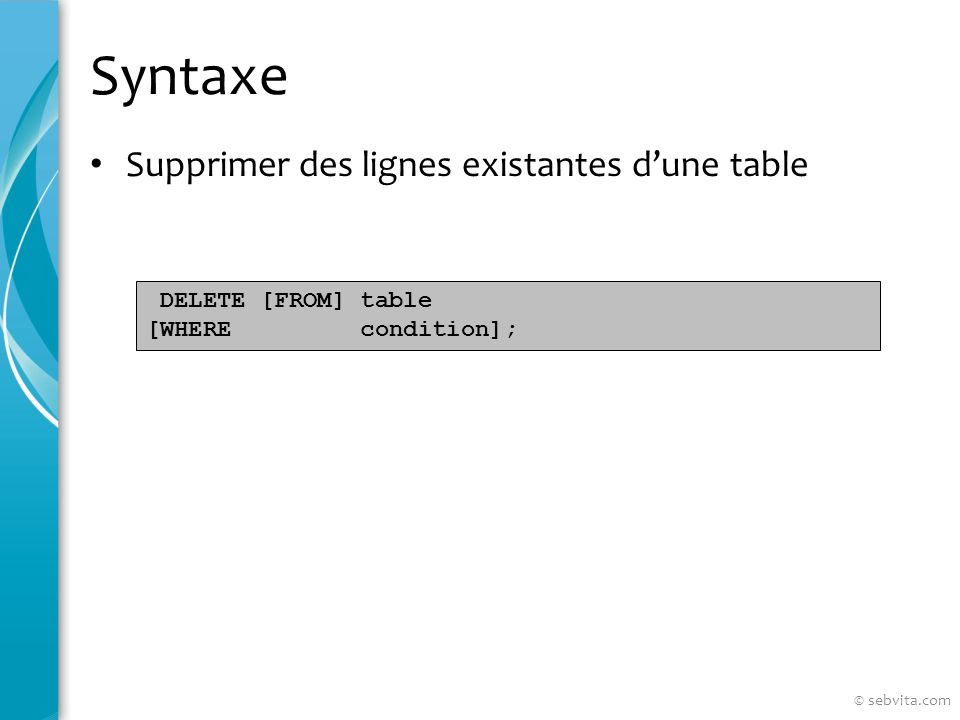 Syntaxe Supprimer des lignes existantes dune table DELETE [FROM] table [WHERE condition]; © sebvita.com