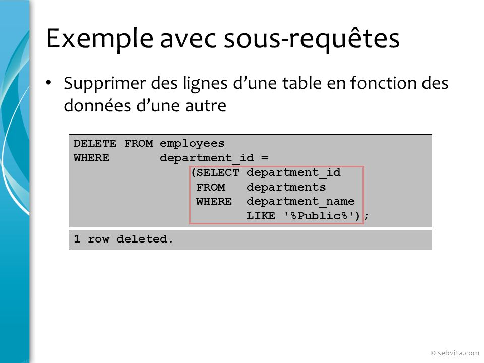 Exemple avec sous-requêtes Supprimer des lignes dune table en fonction des données dune autre DELETE FROM employees WHERE department_id = (SELECT depa