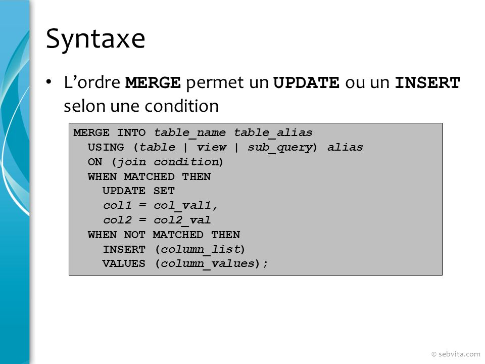 Syntaxe Lordre MERGE permet un UPDATE ou un INSERT selon une condition MERGE INTO table_name table_alias USING (table | view | sub_query) alias ON (jo