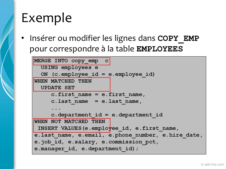 Exemple Insérer ou modifier les lignes dans COPY_EMP pour correspondre à la table EMPLOYEES MERGE INTO copy_emp c USING employees e ON (c.employee_id