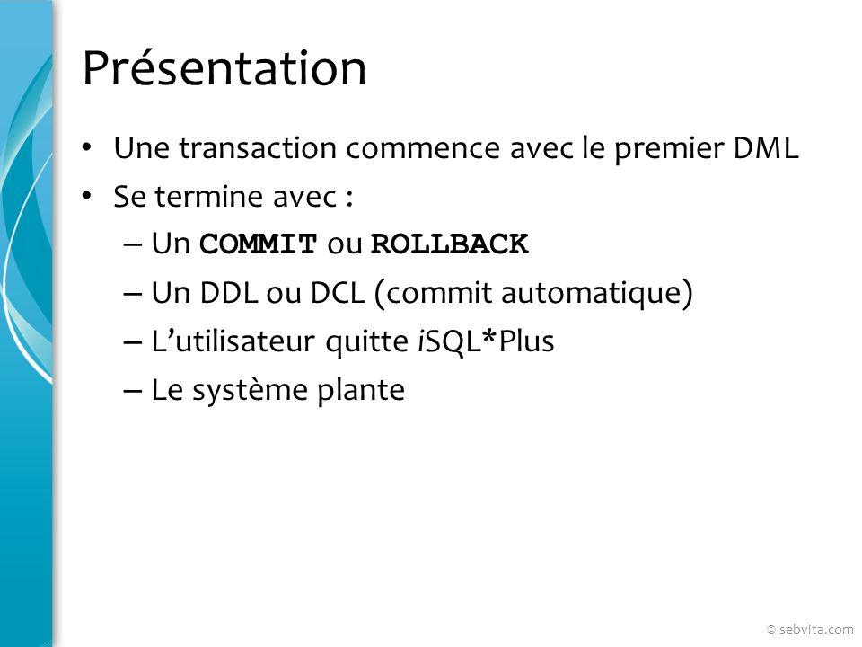 Présentation Une transaction commence avec le premier DML Se termine avec : – Un COMMIT ou ROLLBACK – Un DDL ou DCL (commit automatique) – Lutilisateur quitte iSQL*Plus – Le système plante © sebvita.com