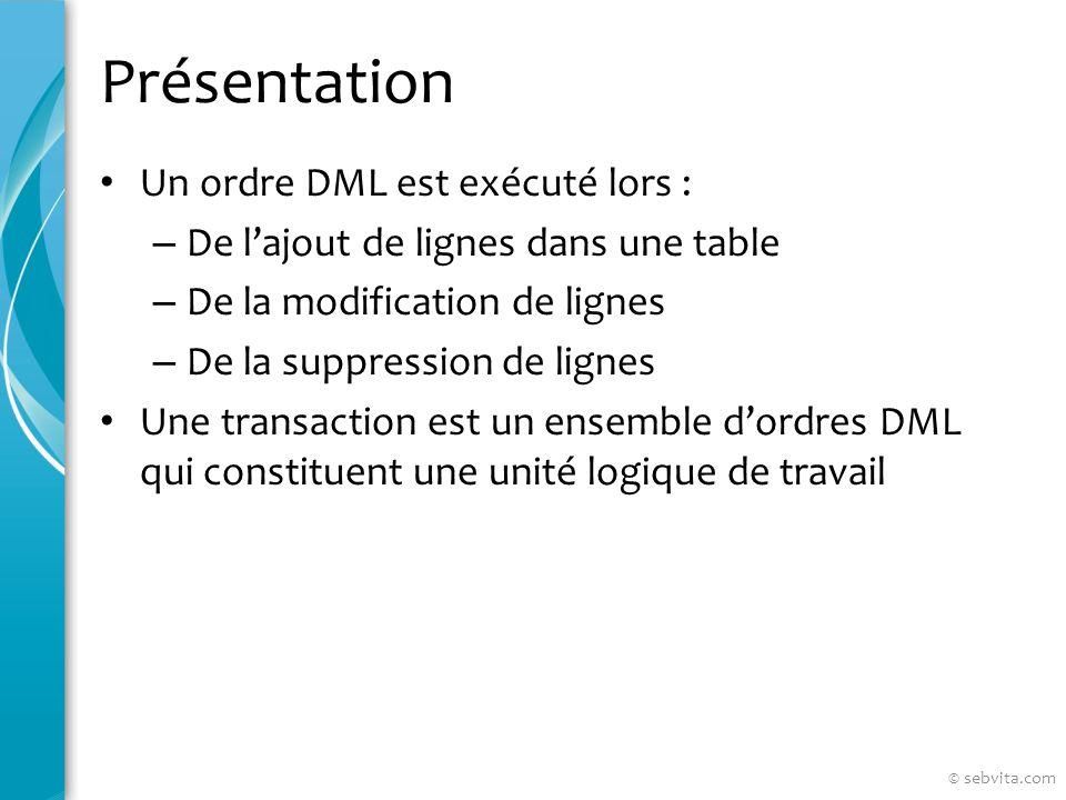 Présentation Un ordre DML est exécuté lors : – De lajout de lignes dans une table – De la modification de lignes – De la suppression de lignes Une transaction est un ensemble dordres DML qui constituent une unité logique de travail © sebvita.com