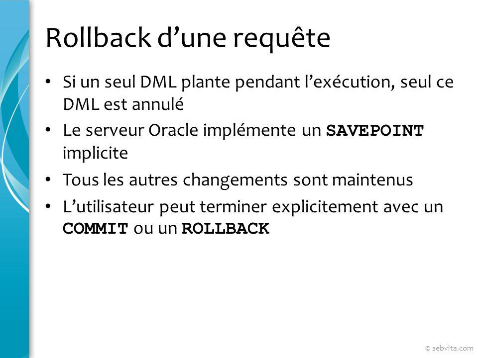 Rollback dune requête Si un seul DML plante pendant lexécution, seul ce DML est annulé Le serveur Oracle implémente un SAVEPOINT implicite Tous les autres changements sont maintenus Lutilisateur peut terminer explicitement avec un COMMIT ou un ROLLBACK © sebvita.com