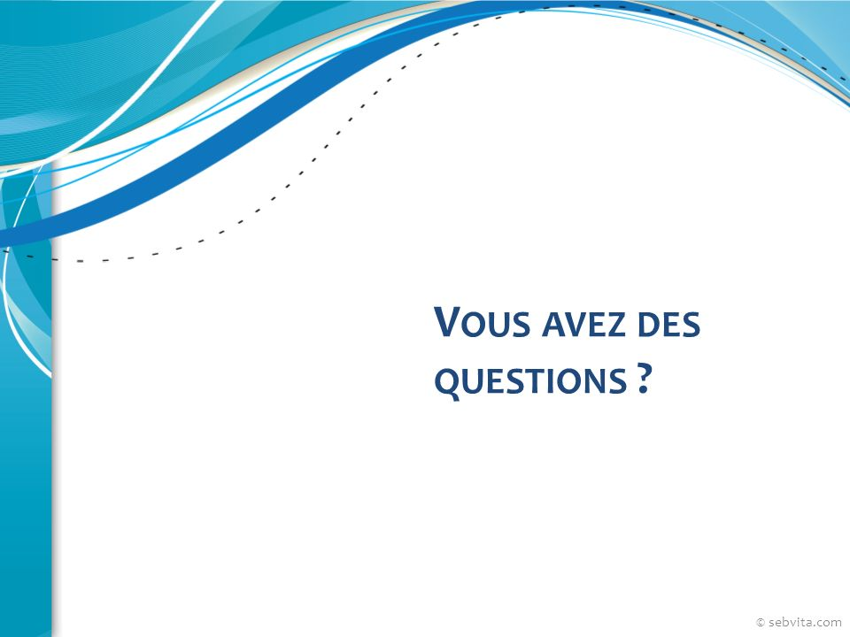 V OUS AVEZ DES QUESTIONS ?