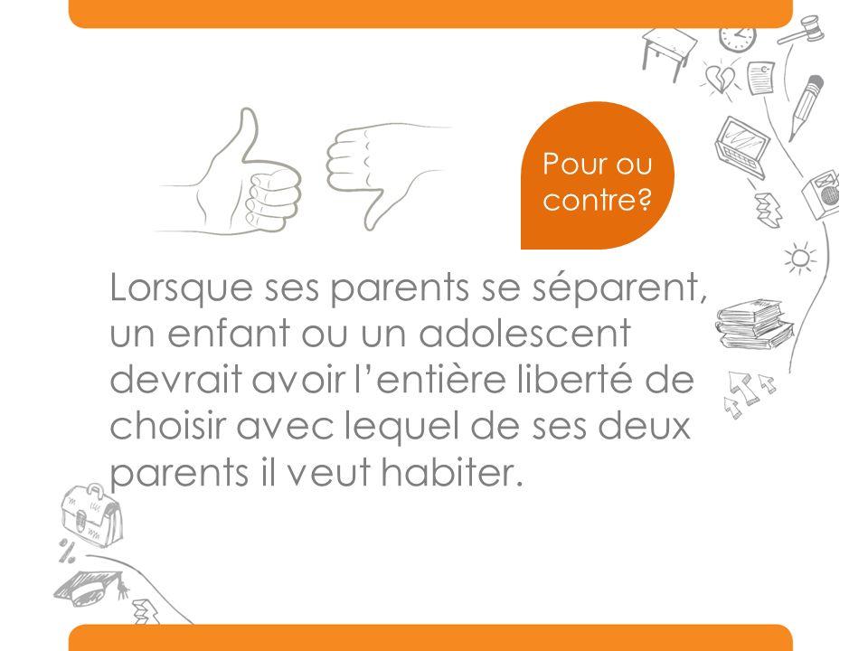 Lorsque ses parents se séparent, un enfant ou un adolescent devrait avoir lentière liberté de choisir avec lequel de ses deux parents il veut habiter.